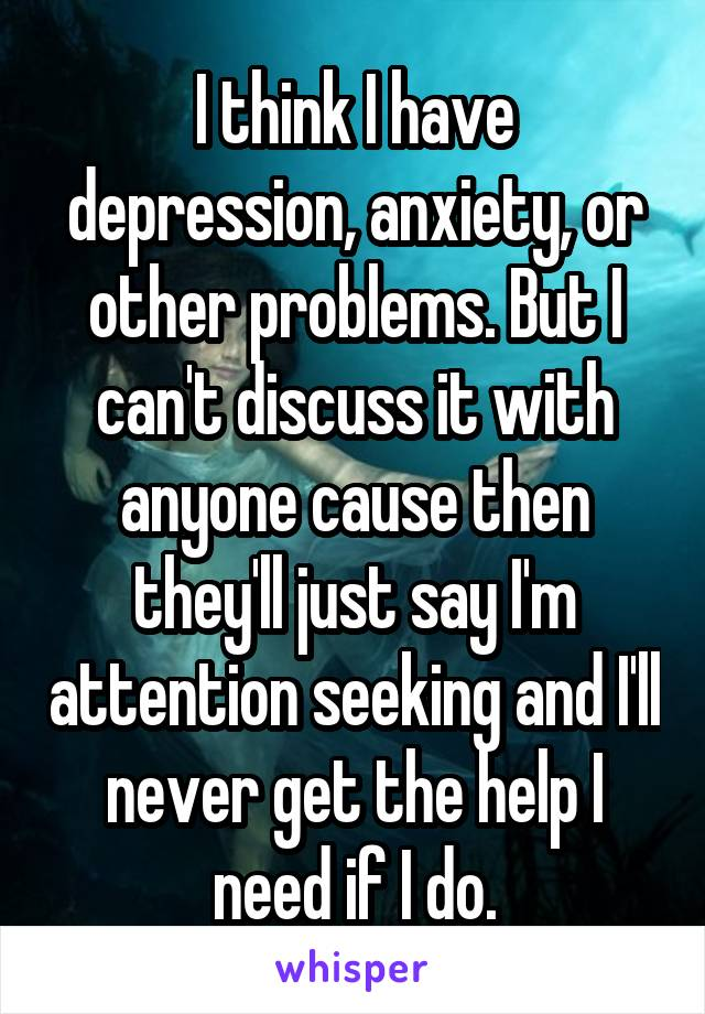 I think I have depression, anxiety, or other problems. But I can't discuss it with anyone cause then they'll just say I'm attention seeking and I'll never get the help I need if I do.