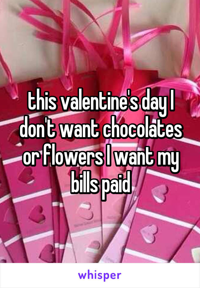 this valentine's day I don't want chocolates or flowers I want my bills paid