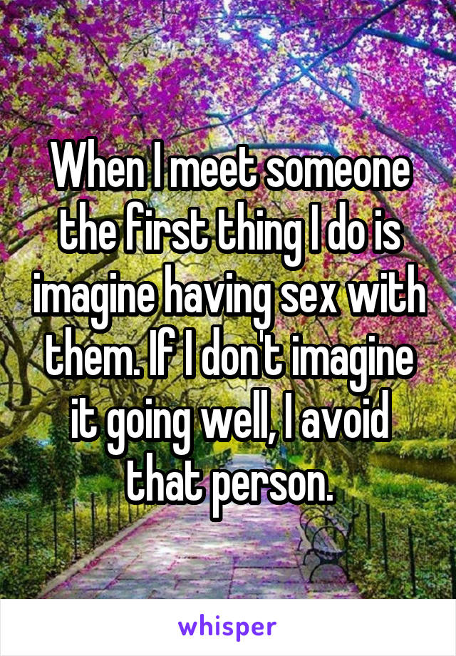 When I meet someone the first thing I do is imagine having sex with them. If I don't imagine it going well, I avoid that person.