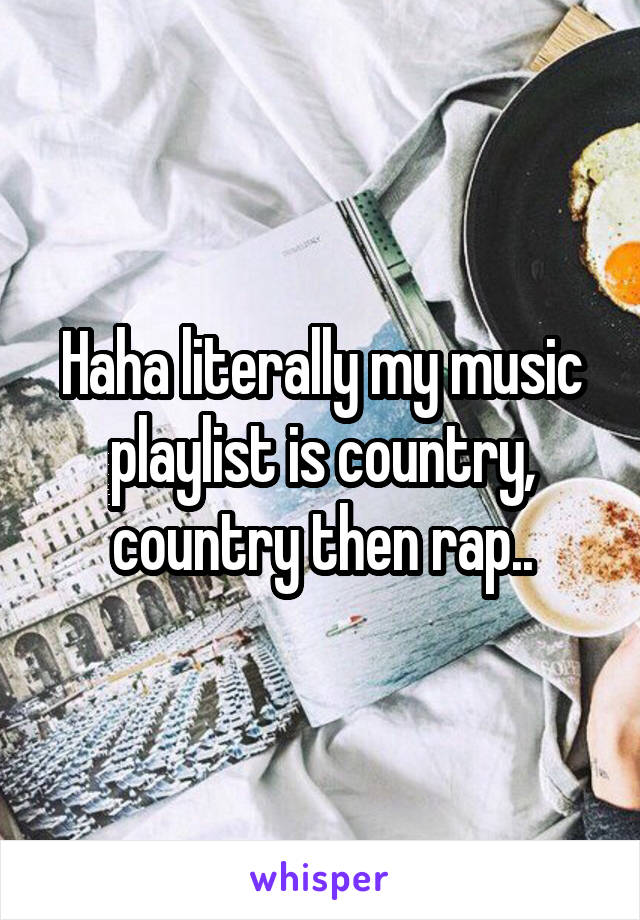 Haha literally my music playlist is country, country then rap..