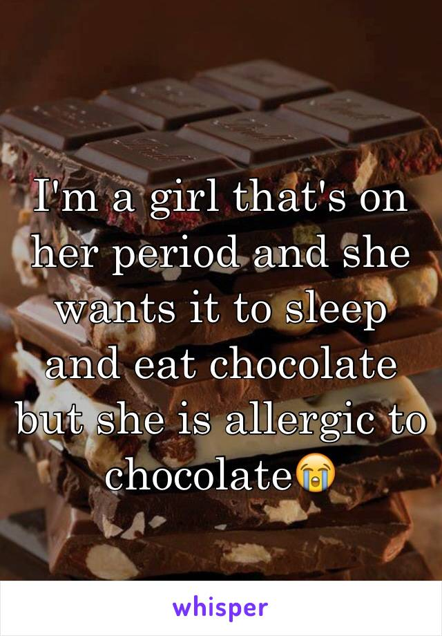 I'm a girl that's on her period and she wants it to sleep and eat chocolate but she is allergic to chocolate😭