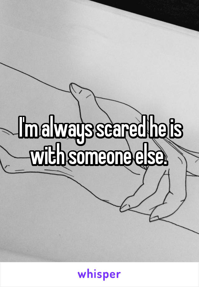 I'm always scared he is with someone else.