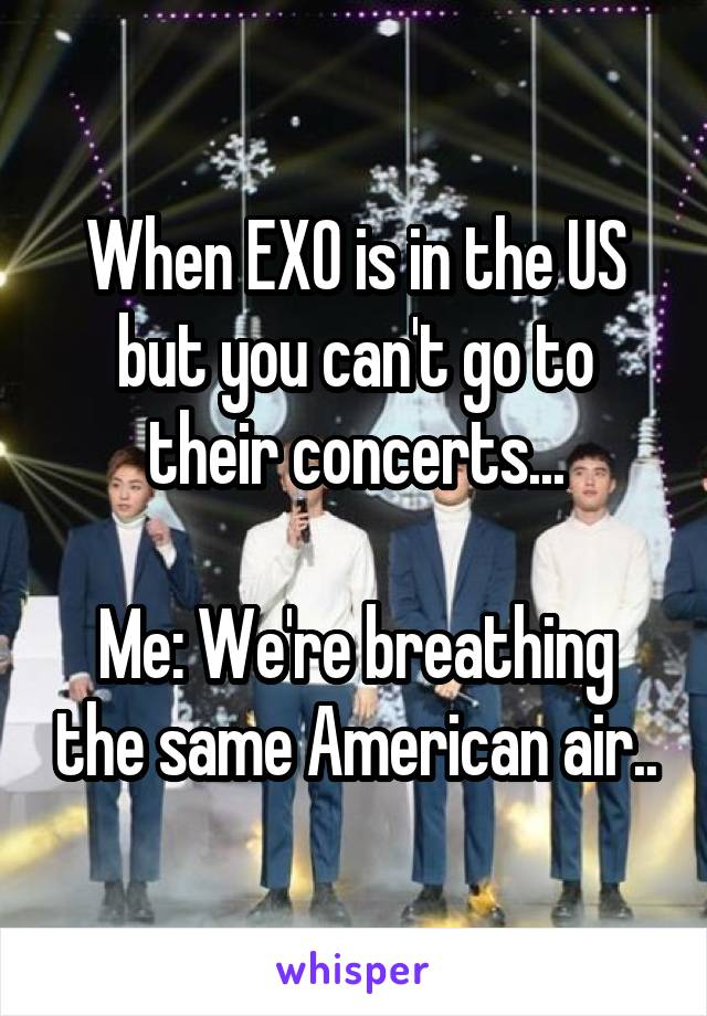 When EXO is in the US but you can't go to their concerts...  Me: We're breathing the same American air..