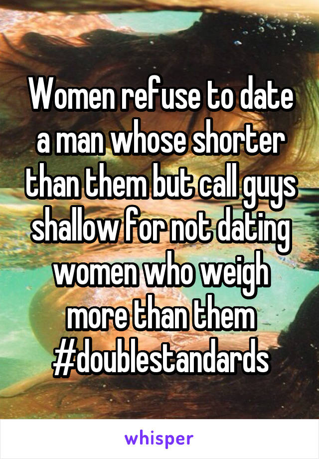 Women refuse to date a man whose shorter than them but call guys shallow for not dating women who weigh more than them #doublestandards