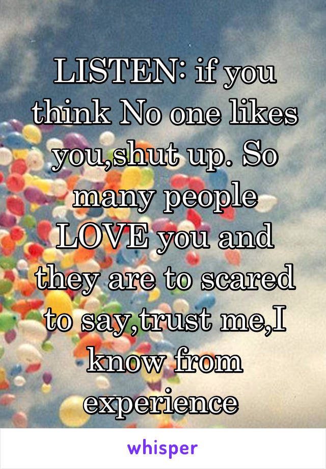 LISTEN: if you think No one likes you,shut up. So many people LOVE you and they are to scared to say,trust me,I know from experience
