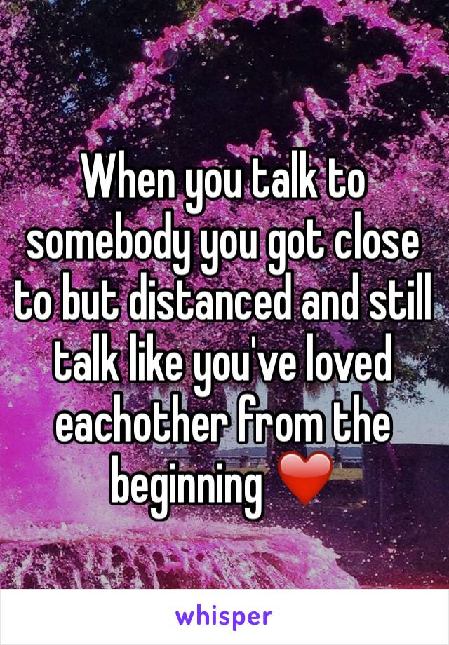 When you talk to somebody you got close to but distanced and still talk like you've loved eachother from the beginning ❤️