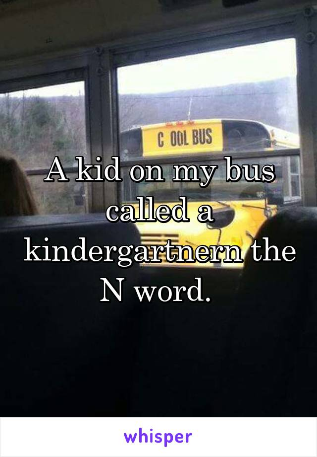 A kid on my bus called a kindergartnern the N word.