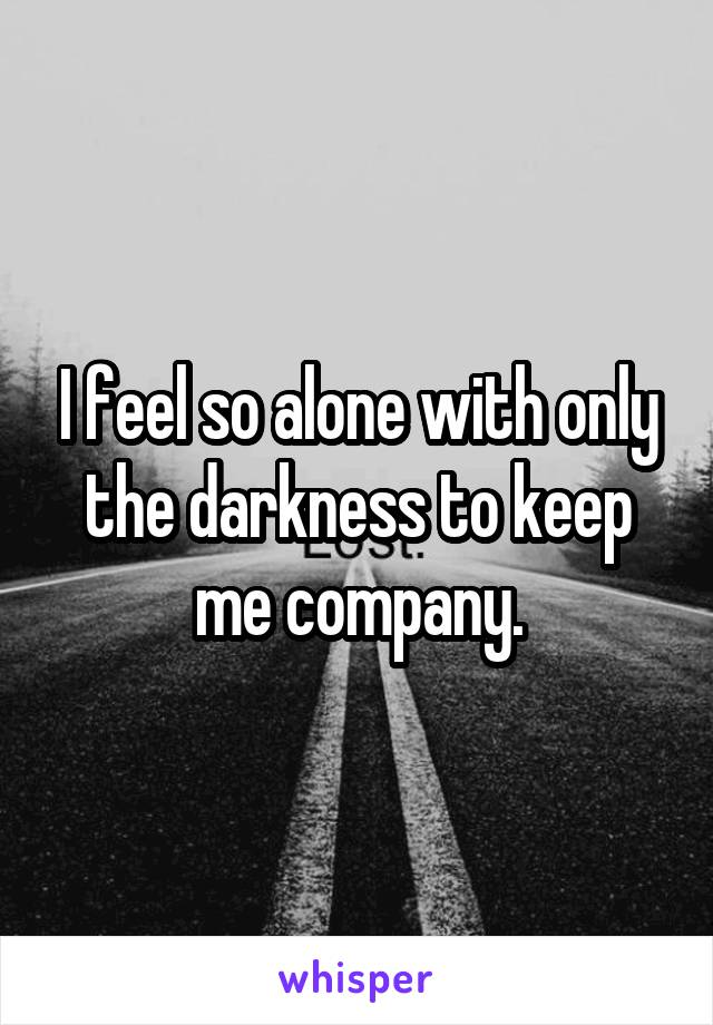 I feel so alone with only the darkness to keep me company.
