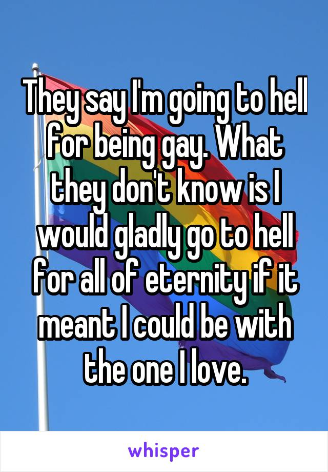 They say I'm going to hell for being gay. What they don't know is I would gladly go to hell for all of eternity if it meant I could be with the one I love.