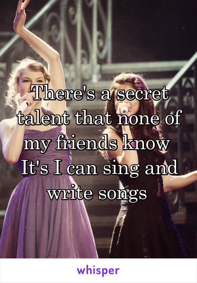 There's a secret talent that none of my friends know  It's I can sing and write songs