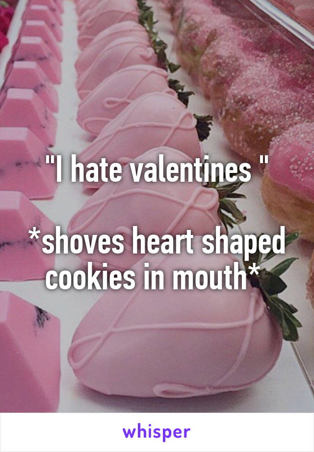 """I hate valentines ""  *shoves heart shaped cookies in mouth*"
