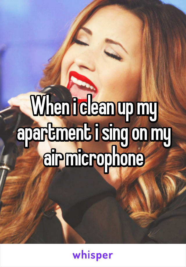 When i clean up my apartment i sing on my air microphone