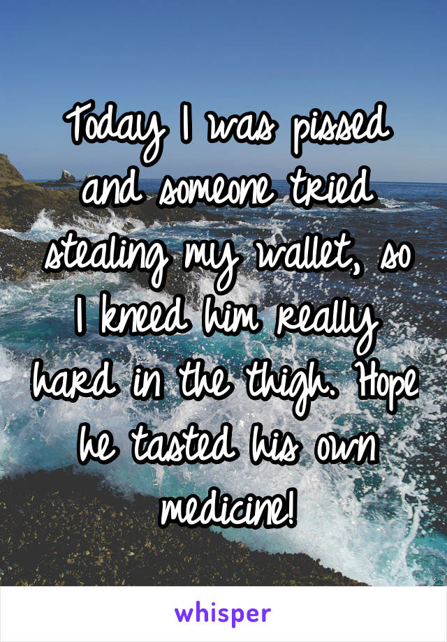 Today I was pissed and someone tried stealing my wallet, so I kneed him really hard in the thigh. Hope he tasted his own medicine!