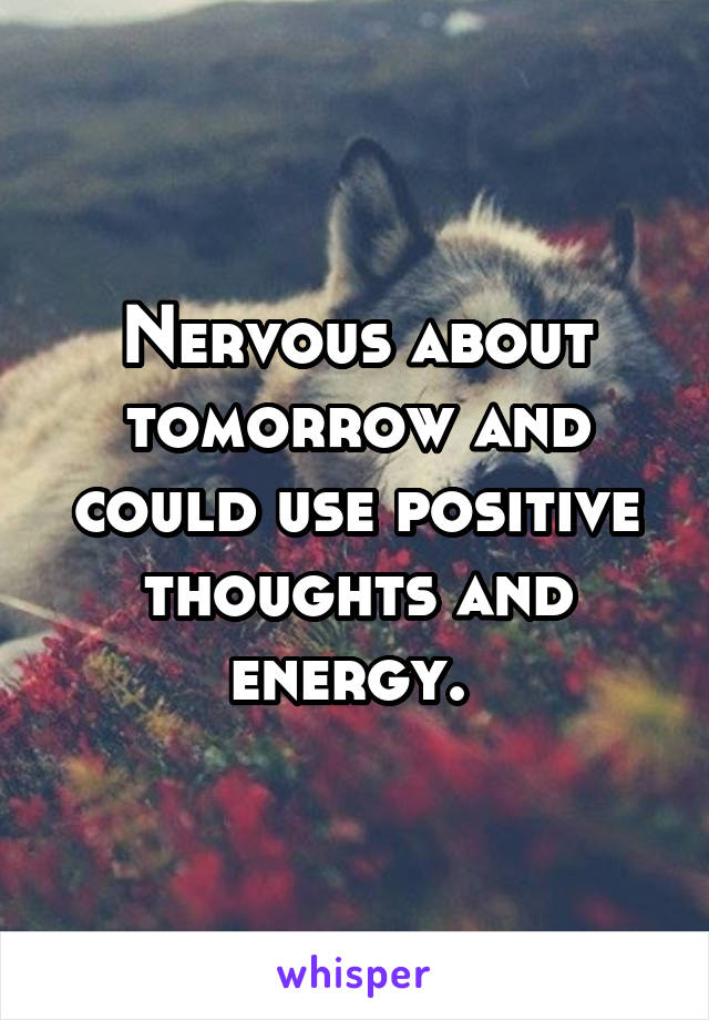 Nervous about tomorrow and could use positive thoughts and energy.
