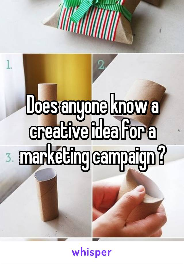 Does anyone know a creative idea for a marketing campaign ?