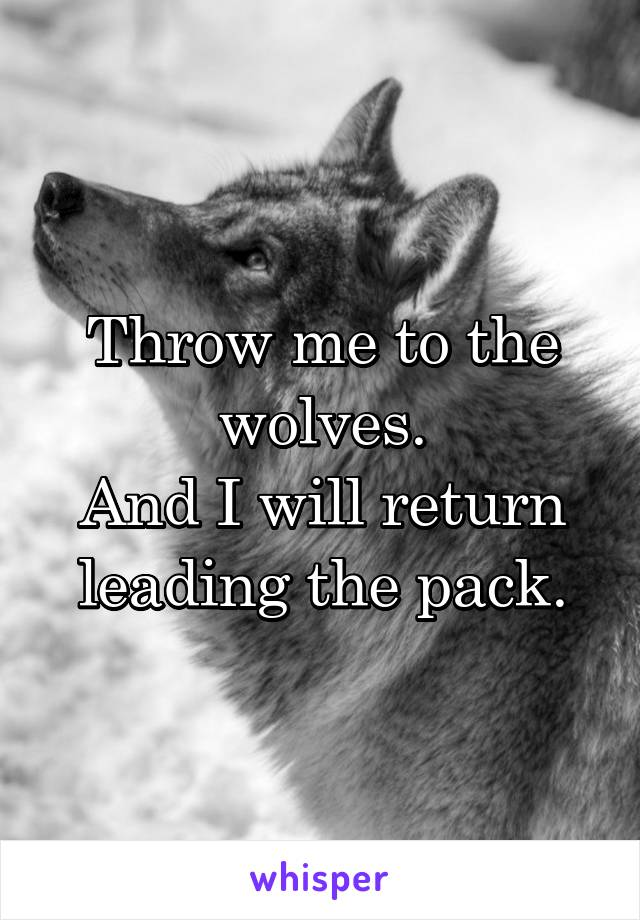 Throw me to the wolves. And I will return leading the pack.