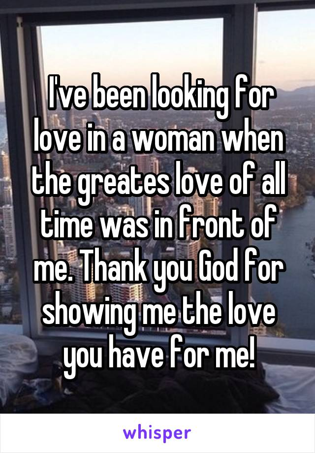 I've been looking for love in a woman when the greates love of all time was in front of me. Thank you God for showing me the love you have for me!