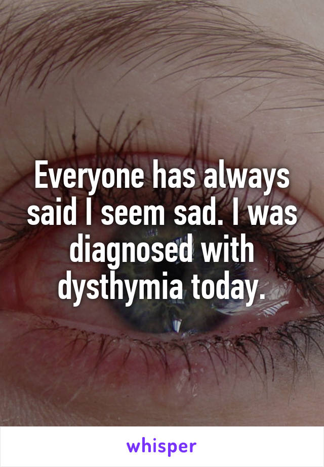 Everyone has always said I seem sad. I was diagnosed with dysthymia today.