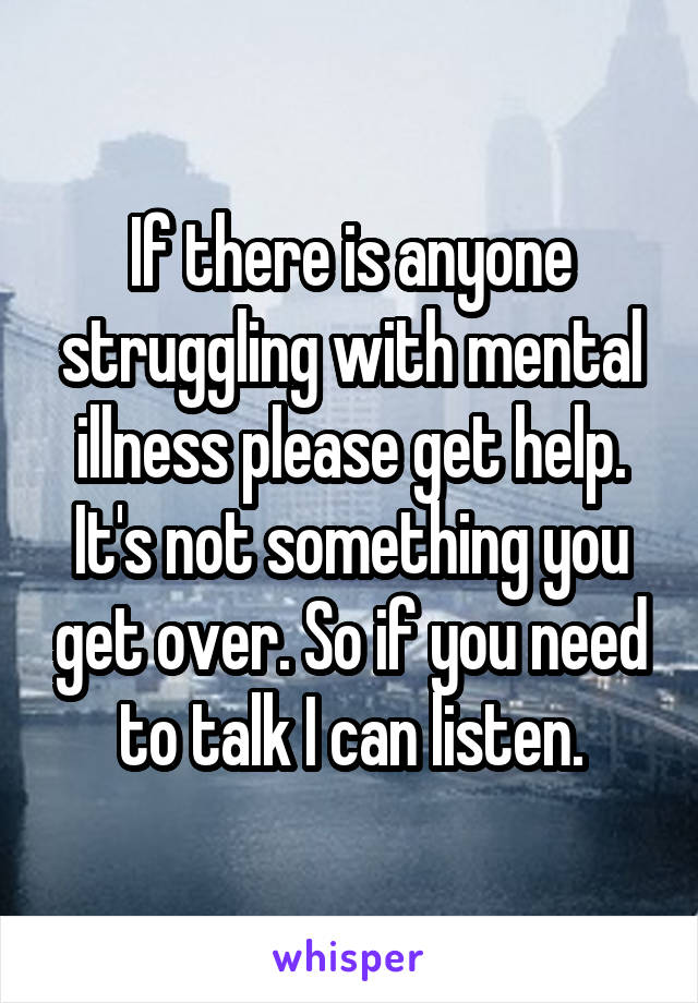 If there is anyone struggling with mental illness please get help. It's not something you get over. So if you need to talk I can listen.