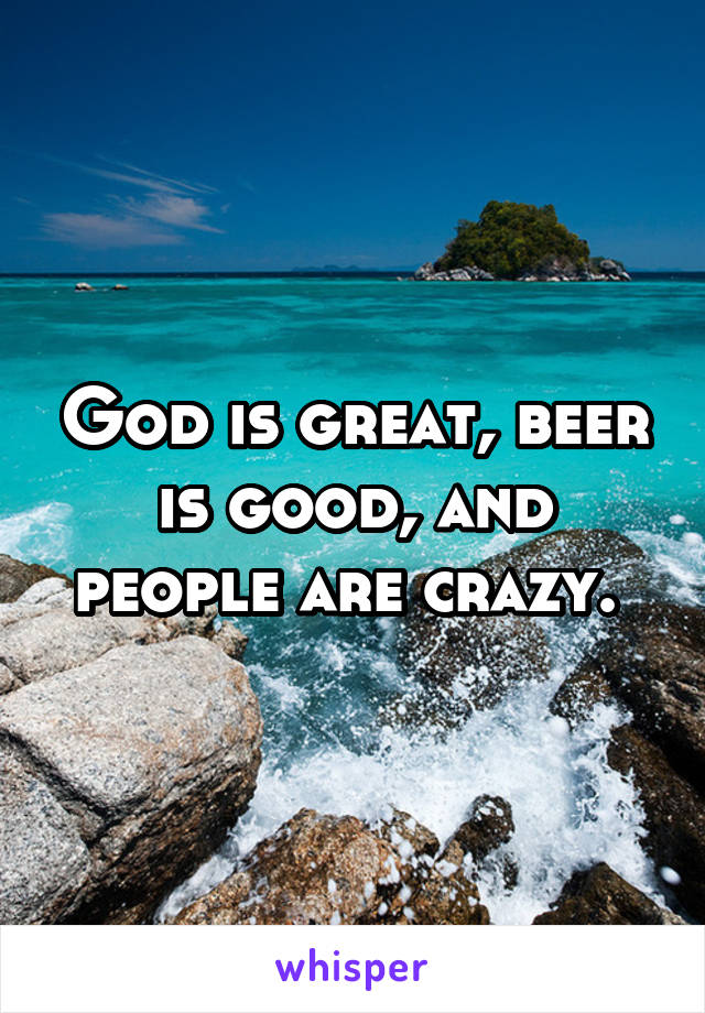 God is great, beer is good, and people are crazy.