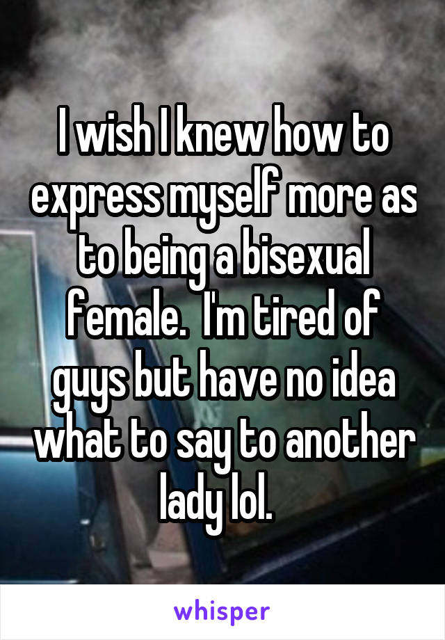 I wish I knew how to express myself more as to being a bisexual female.  I'm tired of guys but have no idea what to say to another lady lol.