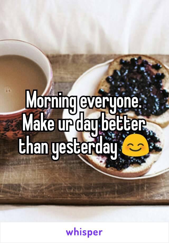 Morning everyone. Make ur day better than yesterday 😊