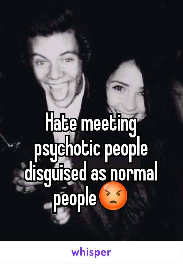 Hate meeting psychotic people disguised as normal people😡