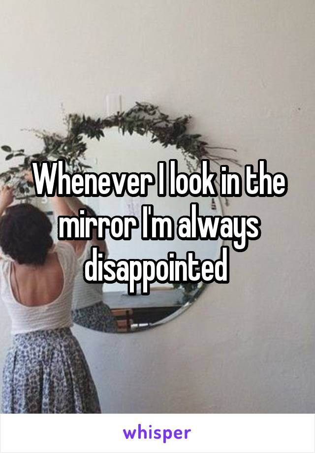 Whenever I look in the mirror I'm always disappointed