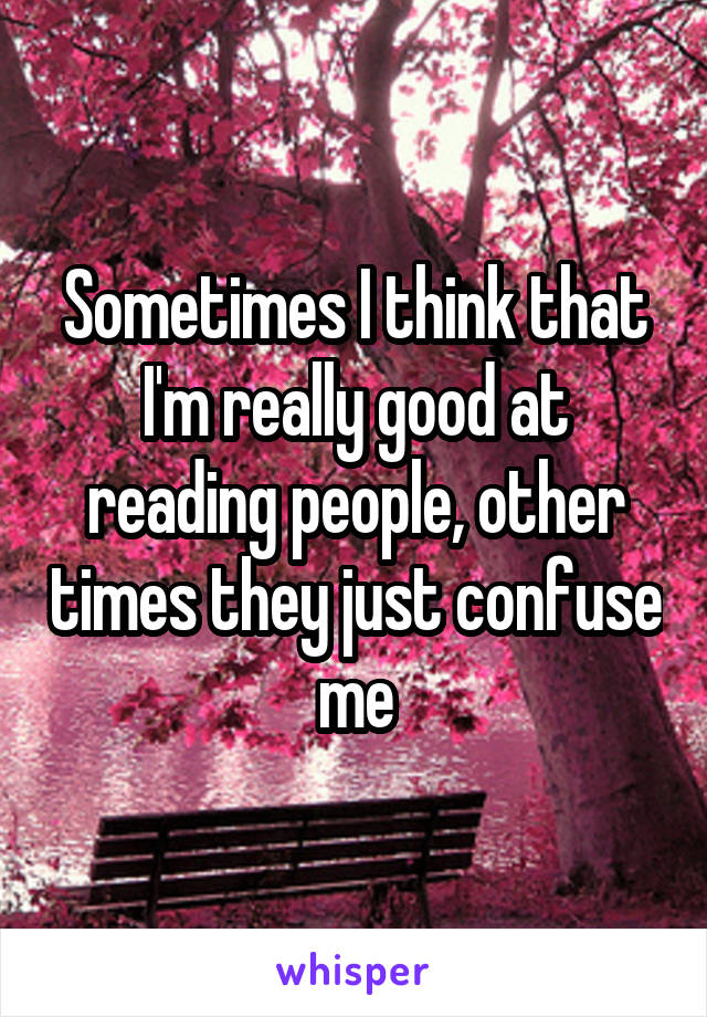 Sometimes I think that I'm really good at reading people, other times they just confuse me
