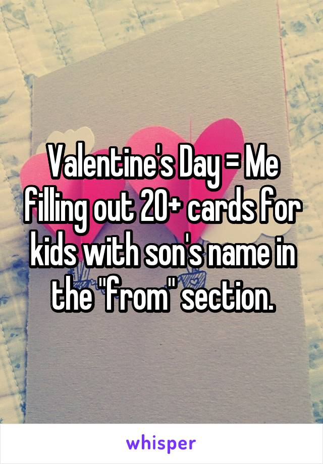 "Valentine's Day = Me filling out 20+ cards for kids with son's name in the ""from"" section."