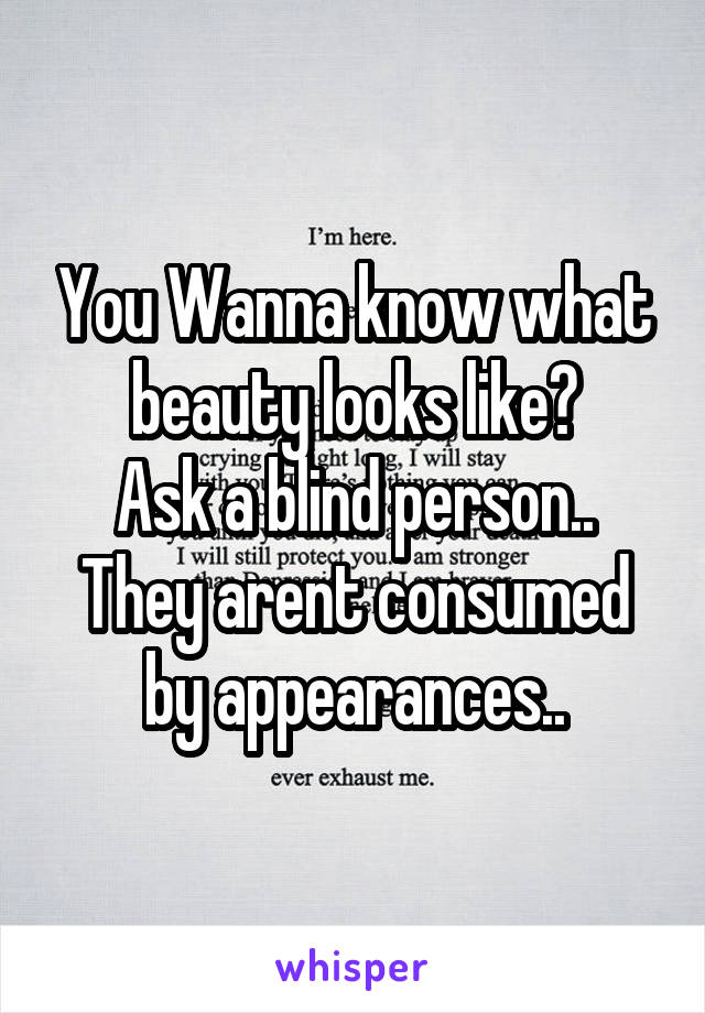 You Wanna know what beauty looks like? Ask a blind person.. They arent consumed by appearances..