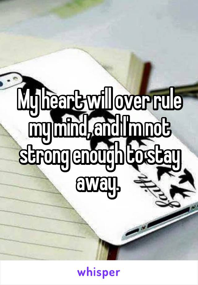 My heart will over rule my mind, and I'm not strong enough to stay away.