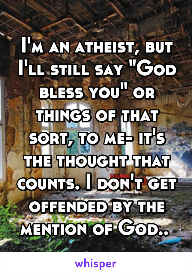 "I'm an atheist, but I'll still say ""God bless you"" or things of that sort, to me- it's the thought that counts. I don't get offended by the mention of God.."