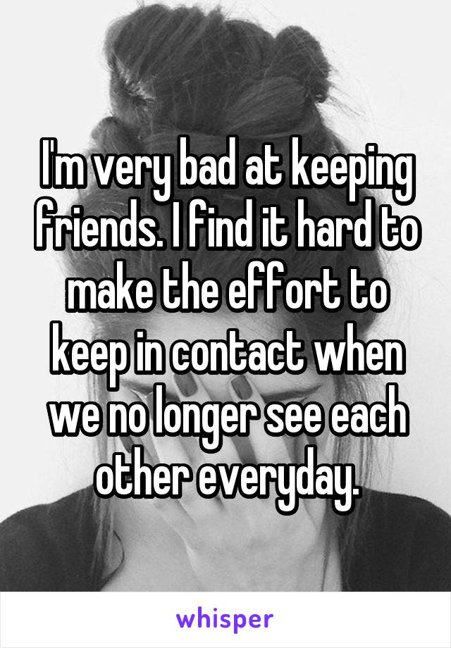 I'm very bad at keeping friends. I find it hard to make the effort to keep in contact when we no longer see each other everyday.