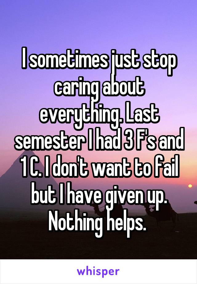 I sometimes just stop caring about everything. Last semester I had 3 F's and 1 C. I don't want to fail but I have given up. Nothing helps.