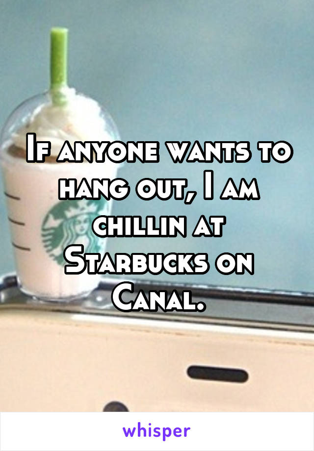 If anyone wants to hang out, I am chillin at Starbucks on Canal.