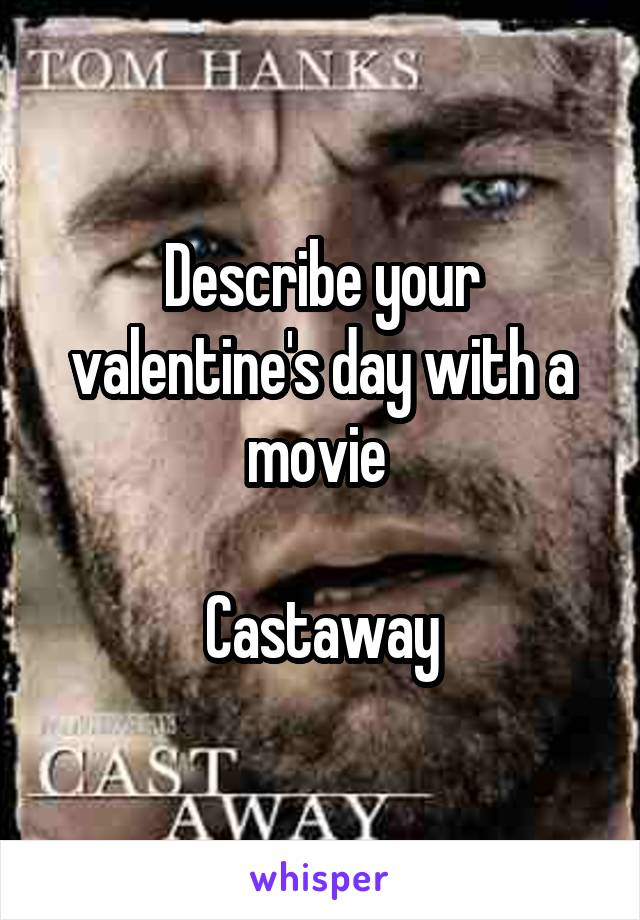 Describe your valentine's day with a movie   Castaway