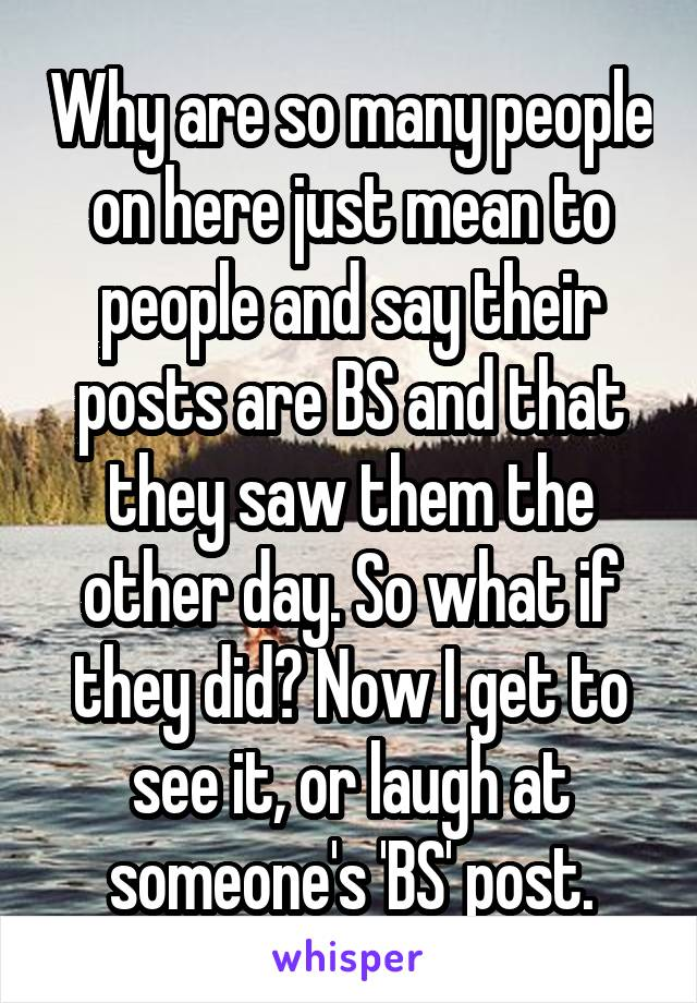 Why are so many people on here just mean to people and say their posts are BS and that they saw them the other day. So what if they did? Now I get to see it, or laugh at someone's 'BS' post.