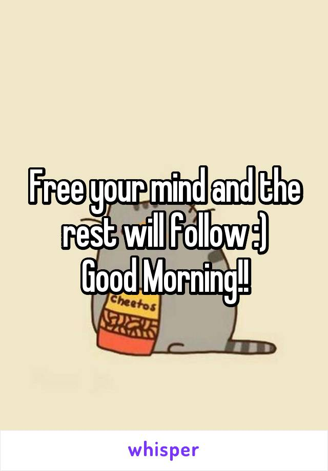 Free your mind and the rest will follow :) Good Morning!!