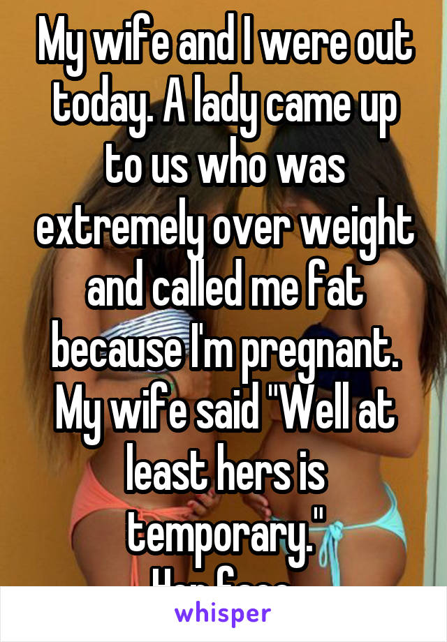 """My wife and I were out today. A lady came up to us who was extremely over weight and called me fat because I'm pregnant. My wife said """"Well at least hers is temporary."""" Her face."""