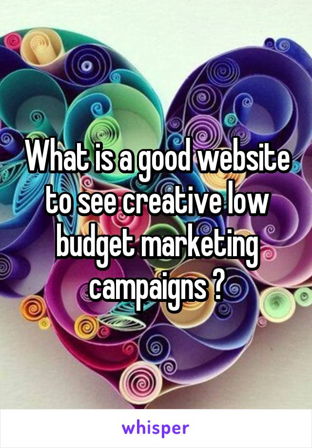 What is a good website to see creative low budget marketing campaigns ?
