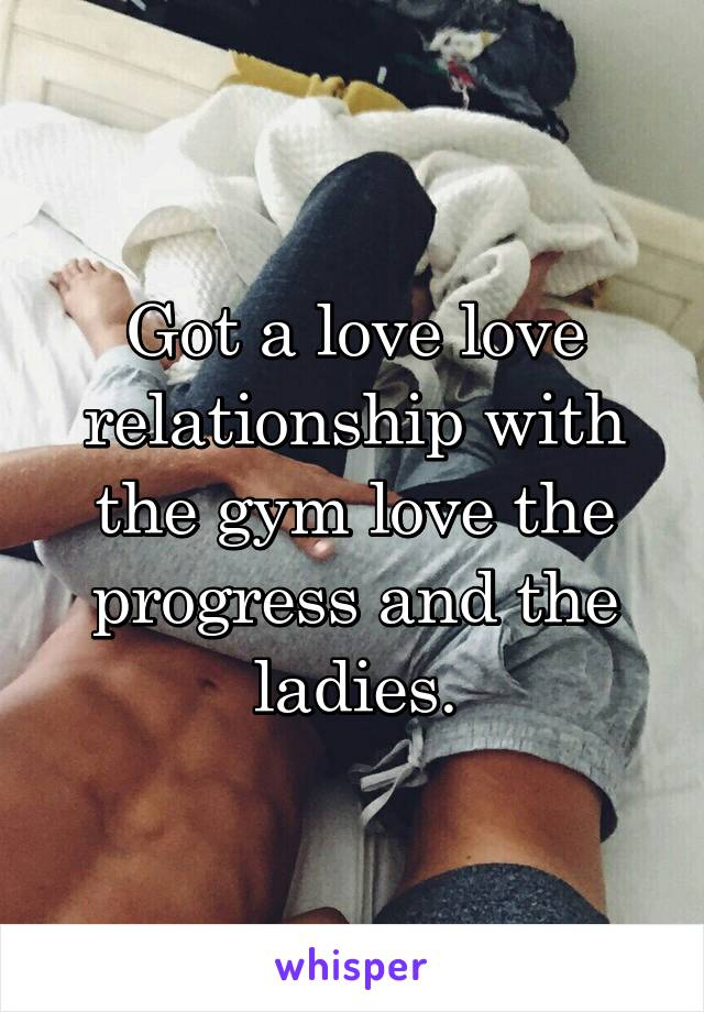 Got a love love relationship with the gym love the progress and the ladies.