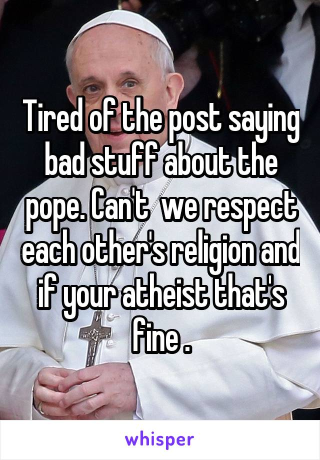 Tired of the post saying bad stuff about the pope. Can't  we respect each other's religion and if your atheist that's fine .