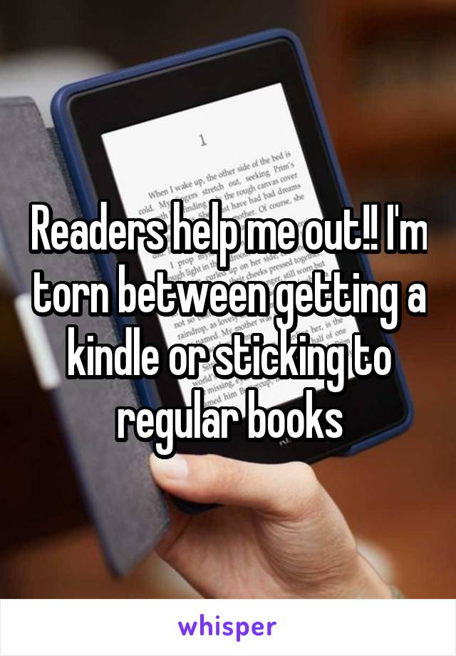 Readers help me out!! I'm torn between getting a kindle or sticking to regular books