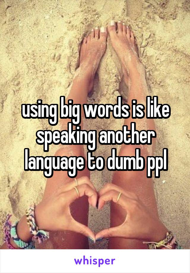 using big words is like speaking another language to dumb ppl