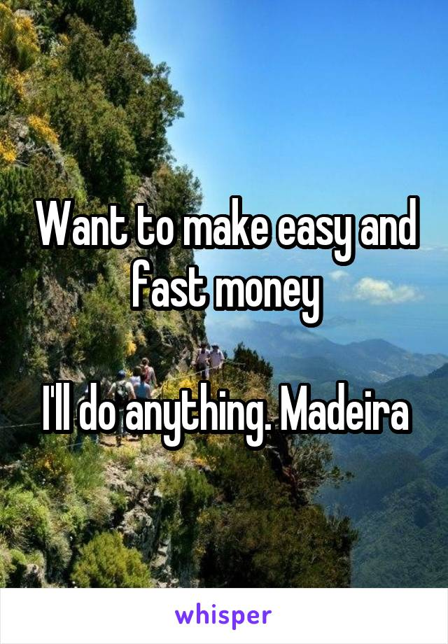 Want to make easy and fast money  I'll do anything. Madeira