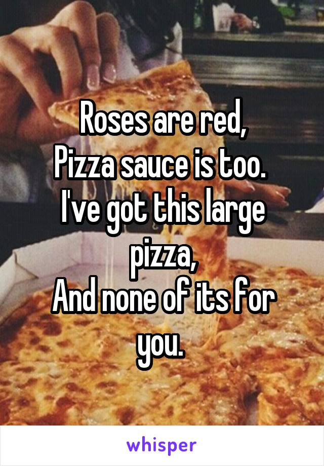 Roses are red, Pizza sauce is too.  I've got this large pizza, And none of its for you.