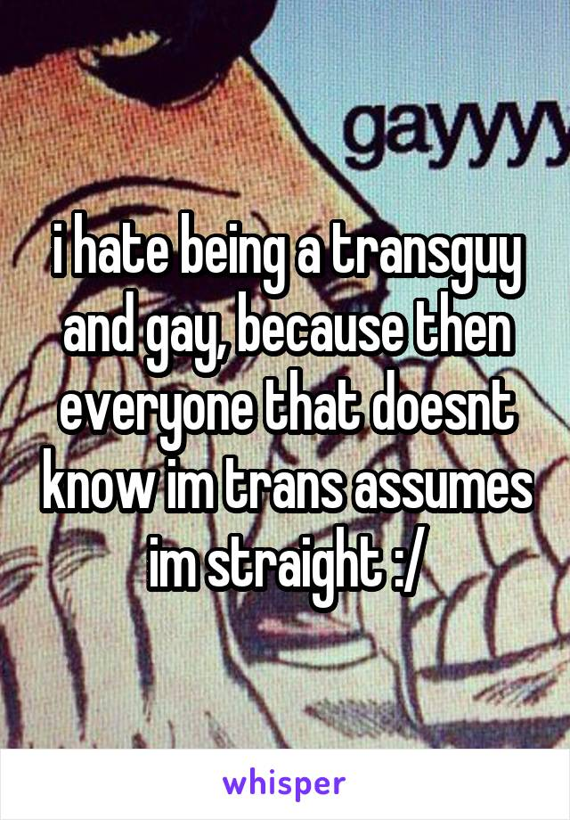 i hate being a transguy and gay, because then everyone that doesnt know im trans assumes im straight :/