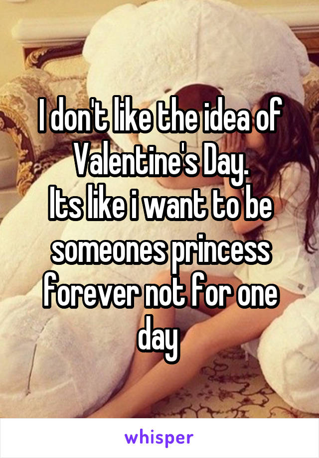 I don't like the idea of Valentine's Day. Its like i want to be someones princess forever not for one day
