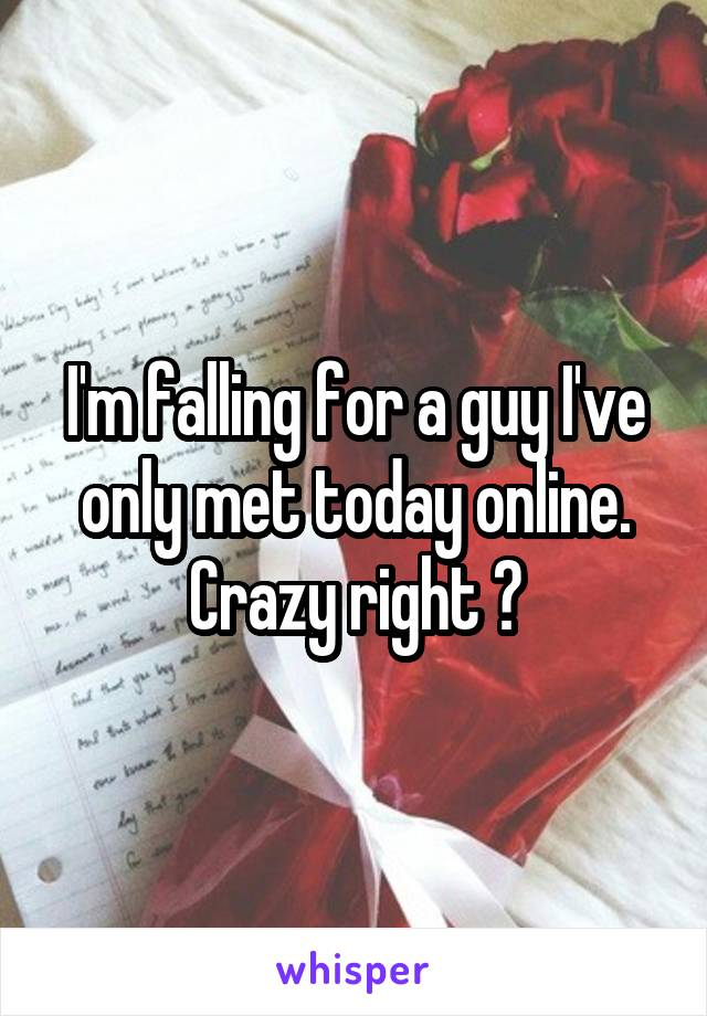 I'm falling for a guy I've only met today online. Crazy right 😕